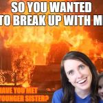 Overly Attached Girlfriend with Disaster Girl | SO YOU WANTED TO BREAK UP WITH ME HAVE YOU MET MY YOUNGER SISTER? | image tagged in overly attached girlfriend,crazy overly attached girlfriend,disaster girl,fire,memes,meme | made w/ Imgflip meme maker