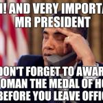 So Little time,so much liberal sh** to do | ...OH! AND VERY IMPORTANT MR PRESIDENT DON'T FORGET TO AWARD A WOMAN THE MEDAL OF HONOR BEFORE YOU LEAVE OFFICE | image tagged in obama phone,military,feminist,liberals,equality | made w/ Imgflip meme maker