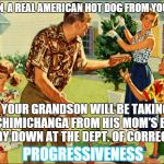 times have changed | HERE SON, A REAL AMERICAN HOT DOG FROM YOUR DAD. YOUR GRANDSON WILL BE TAKING A CHIMICHANGA FROM HIS MOM'S BABY DADDY DOWN AT THE DEPT. OF C | image tagged in nostalgic family,meme,funny memes | made w/ Imgflip meme maker