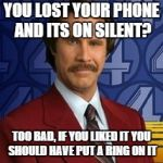 Ron Burgundy | YOU LOST YOUR PHONE AND ITS ON SILENT? TOO BAD, IF YOU LIKED IT YOU SHOULD HAVE PUT A RING ON IT | image tagged in ron burgundy | made w/ Imgflip meme maker