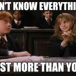Hermione | I DON'T KNOW EVERYTHING... JUST MORE THAN YOU. | image tagged in hermione | made w/ Imgflip meme maker