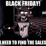 Foxy running | BLACK FRIDAY! I NEED TO FIND THE SALES | image tagged in foxy running | made w/ Imgflip meme maker
