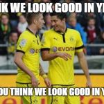 Lewandowski E Reus-Buds | I  THINK WE LOOK GOOD IN YELLOW DON'T YOU THINK WE LOOK GOOD IN YELLOW? | image tagged in memes,lewandowski e reus,funny memes | made w/ Imgflip meme maker