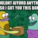 spongebob box | I COULDNT AFFORD ANYTHING SO I GOT YOU THIS BOX | image tagged in spongebob box | made w/ Imgflip meme maker
