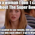 OMG Karen Meme | I`m a woman I don`t care about The Super Bowl. If I wanted to see sweaty, 300 pound men run into each other I`d go to Walmart. | image tagged in memes,omg karen | made w/ Imgflip meme maker