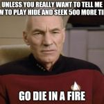 Picard Annoyed | UNLESS YOU REALLY WANT TO TELL ME HOW TO PLAY HIDE AND SEEK 500 MORE TIMES GO DIE IN A FIRE | image tagged in picard annoyed | made w/ Imgflip meme maker