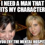 Too Drunk At Party Tina Meme | I NEED A MAN THAT FITS MY CHARACTER... DID YOU TRY THE MENTAL HOSPITAL ? | image tagged in memes,too drunk at party tina | made w/ Imgflip meme maker