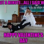 Sometimes it's nice being single...I save a lot of money this time of year. | WAIT A MINUTE....ALL I SAID WAS HAPPY VALENTINE'S DAY | image tagged in afraid of marriage,valentine's day,memes,funny,valentine | made w/ Imgflip meme maker
