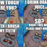 Just how????? | I DRINK ORANGE JUICE SO? HOW TOUGH ARE YOU? AFTER I BRUSH MY TEETH RIGHT THIS WAY, PLEASE DONT HURT ME | image tagged in how tough are you,orange juice,spongebob | made w/ Imgflip meme maker