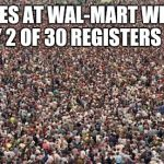 HUGEcrowd | LINES AT WAL-MART WHEN ONLY 2 OF 30 REGISTERS OPEN | image tagged in hugecrowd | made w/ Imgflip meme maker
