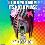 Scene Wolf Meme | I TOLD YOU MOM ITS NOT A PHASE I'M 30 SOON | image tagged in memes,scene wolf | made w/ Imgflip meme maker