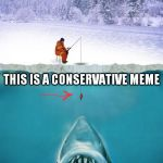 How to catch the Big Trolls!  | THIS IS A CONSERVATIVE... TROLL THIS IS A CONSERVATIVE MEME | image tagged in ice fishing | made w/ Imgflip meme maker