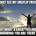 IMGFLIP friends | I CANNOT SEE MY IMGFLIP FRIENDS... BUT WHAT A GREAT FEELING... KNOWING YOU ARE THERE ! | image tagged in inspirational | made w/ Imgflip meme maker