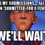 Why do half my submissions take a full day to go featured.... | USED ALL MY SUBMISSIONS.... ALL OF THEM HAVE BEEN 'SUBMITTED' FOR A FEW HOURS..... | image tagged in we'll wait walter | made w/ Imgflip meme maker