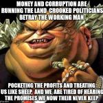 crooked politicians  | MONEY AND CORRUPTION ARE RUNNING THE LAND  CROOKED POLITICIANS BETRAY THE WORKING MAN POCKETING THE PROFITS AND TREATING US LIKE SHEEP,  AND | image tagged in capitalist criminal pig | made w/ Imgflip meme maker