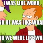 Slick Fry Meme | I WAS LIKE WOAH AND HE WAS LIKE WOAH AND WE WERE LIKE WOAH | image tagged in memes,slick fry | made w/ Imgflip meme maker