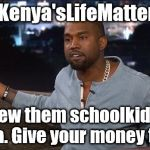 Kanye West | #Kenya'sLifeMatters Screw them schoolkids in Africa. Give your money to me. | image tagged in kanye west | made w/ Imgflip meme maker