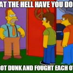 Simpsons Grandpa Meme | WHAT THE HELL HAVE YOU DONE? WE GOT DUNK AND FOUGHT EACH OTHER | image tagged in memes,simpsons grandpa | made w/ Imgflip meme maker