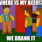 Simpsons Grandpa Meme | WHERE IS MY BEER!? WE DRANK IT | image tagged in memes,simpsons grandpa,scumbag | made w/ Imgflip meme maker