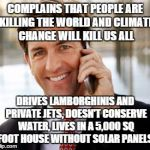 Arrogant Rich Man Meme | COMPLAINS THAT PEOPLE ARE KILLING THE WORLD AND CLIMATE CHANGE WILL KILL US ALL DRIVES LAMBORGHINIS AND PRIVATE JETS, DOESN'T CONSERVE WATER | image tagged in memes,arrogant rich man | made w/ Imgflip meme maker