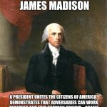 James Madison | PRESIDENT JAMES MADISON A PRESIDENT UNITES THE CITIZENS OF AMERICA. DEMONSTRATES THAT ADVERSARIES CAN WORK TOGETHER AND FIND COMMON GROUND.  | image tagged in james madison | made w/ Imgflip meme maker