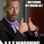 Uhhh | ME WHEN IM WATCHING MY FRIEND GET A A.S WHOOPING | image tagged in dr house | made w/ Imgflip meme maker