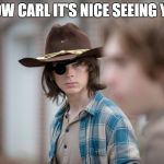 Eye Insults | WOW CARL IT'S NICE SEEING YOU | image tagged in eye insults | made w/ Imgflip meme maker