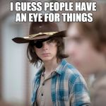 Eye Insults | I GUESS PEOPLE HAVE AN EYE FOR THINGS | image tagged in eye insults | made w/ Imgflip meme maker