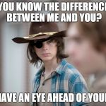 Eye Insults | YOU KNOW THE DIFFERENCE BETWEEN ME AND YOU? I HAVE AN EYE AHEAD OF YOURS | image tagged in eye insults | made w/ Imgflip meme maker