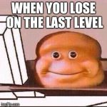 Loaf Bloke | WHEN YOU LOSE ON THELAST LEVEL | image tagged in loaf bloke | made w/ Imgflip meme maker