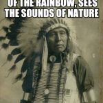 Indian Chief | HEARS THE COLORS OF THE RAINBOW, SEES THE SOUNDS OF NATURE PEYOTE TRIP | image tagged in indian,drugs,first world problems,original meme,front page | made w/ Imgflip meme maker