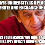 Really Evil College Teacher Meme | SAYS UNIVERSITY IS A PLACE OF DEBATE AND EXCHANGE OF IDEAS FAILS YOU BECAUSE YOU DON`T AGREE WITH HIS LEFTY DEFICIT DRIVEN ECONOMICS | image tagged in memes,really evil college teacher,economics,university | made w/ Imgflip meme maker