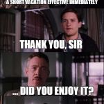 jj jameson | FOR YOUR HARD WORK LATELY, I'VE AUTHORIZED A SHORT VACATION EFFECTIVE IMMEDIATELY THANK YOU, SIR ... DID YOU ENJOY IT? | image tagged in jj jameson | made w/ Imgflip meme maker