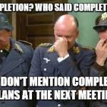 triple face palm hogan heroes | COMPLETION? WHO SAID COMPLETION? JUST DON'T MENTION COMPLETION PLANS AT THE NEXT MEETING | image tagged in triple face palm hogan heroes | made w/ Imgflip meme maker