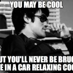 Relaxed Bruce Lee  | YOU MAY BE COOL BUT YOU'LL NEVER BE BRUCE LEE IN A CAR RELAXING COOL. | image tagged in relaxed bruce lee | made w/ Imgflip meme maker