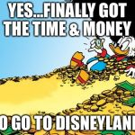 Scrooge McDuck Meme | YES...FINALLY GOT THE TIME & MONEY TO GO TO DISNEYLAND | image tagged in memes,scrooge mcduck | made w/ Imgflip meme maker