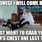 Afraid of Marriage | I PROMISE I WILL COME BACK I JUST WANT TO GRAB YOUR MOM'S CHEST ONE LAST TIME. | image tagged in afraid of marriage | made w/ Imgflip meme maker
