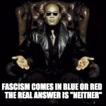 "Morpheus Blue & Red Pill | FASCISM COMES IN BLUE OR RED  THE REAL ANSWER IS ""NEITHER"" 
