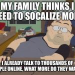 RPG Fan Meme | MY FAMILY THINKS I NEED TO SOCALIZE MORE I ALREADY TALK TO THOUSANDS OF PEOPLE ONLINE, WHAT MORE DO THEY WANT? | image tagged in memes,rpg fan | made w/ Imgflip meme maker