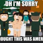 Randy Marsh | OH I'M SORRY I THOUGHT THIS WAS AMERICA | image tagged in randy marsh,AdviceAnimals | made w/ Imgflip meme maker