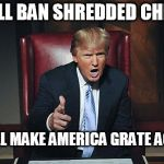 President Trump | I WILL BAN SHREDDED CHEESE I WILL MAKE AMERICA GRATE AGAIN | image tagged in donald trump you're fired,donald trump,trump,cheese | made w/ Imgflip meme maker