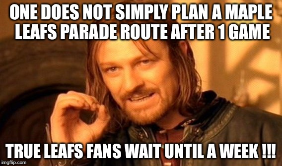 One Does Not Simply Meme | ONE DOES NOT SIMPLY PLAN A MAPLE LEAFS PARADE ROUTE AFTER 1 GAME TRUE LEAFS FANS WAIT UNTIL A WEEK !!! | image tagged in memes,one does not simply | made w/ Imgflip meme maker