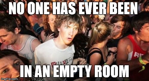 Clarity for Mini Capt. Obvious  | NO ONE HAS EVER BEEN IN AN EMPTY ROOM | image tagged in memes,sudden clarity clarence,empty room,stupid | made w/ Imgflip meme maker