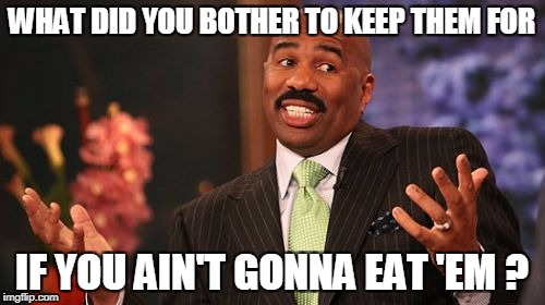 Steve Harvey Meme | WHAT DID YOU BOTHER TO KEEP THEM FOR IF YOU AIN'T GONNA EAT 'EM ? | image tagged in memes,steve harvey | made w/ Imgflip meme maker