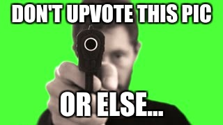 don't you dare | DON'T UPVOTE THIS PIC OR ELSE... | image tagged in threatening,memes,funny,upvotes,gun,threats | made w/ Imgflip meme maker