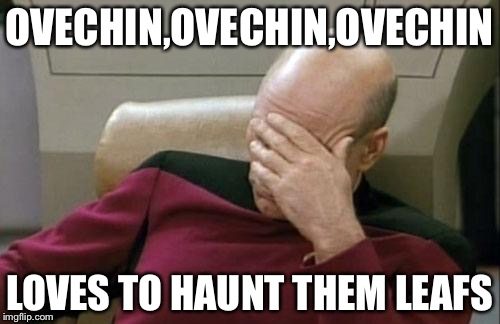 Captain Picard Facepalm Meme | OVECHIN,OVECHIN,OVECHIN LOVES TO HAUNT THEM LEAFS | image tagged in memes,captain picard facepalm | made w/ Imgflip meme maker