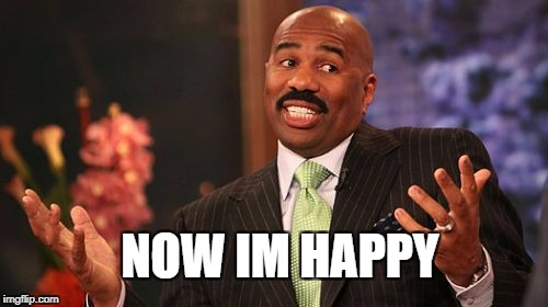 Steve Harvey Meme | NOW IM HAPPY | image tagged in memes,steve harvey | made w/ Imgflip meme maker