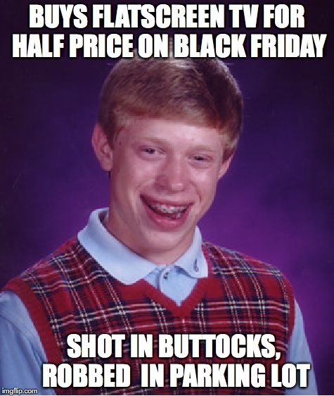 Bad Luck Brian Meme | BUYS FLATSCREEN TV FOR HALF PRICE ON BLACK FRIDAY SHOT IN BUTTOCKS, ROBBED  IN PARKING LOT | image tagged in memes,bad luck brian | made w/ Imgflip meme maker