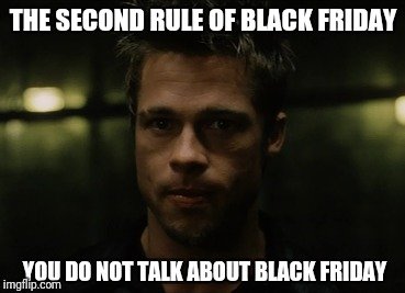 THE SECOND RULE OF BLACK FRIDAY YOU DO NOT TALK ABOUT BLACK FRIDAY | made w/ Imgflip meme maker