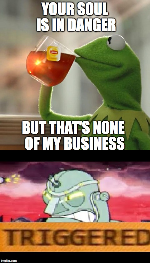 cuphead be like | YOUR SOUL IS IN DANGER BUT THAT'S NONE OF MY BUSINESS | image tagged in cuphead,memes,but thats none of my business,triggered | made w/ Imgflip meme maker